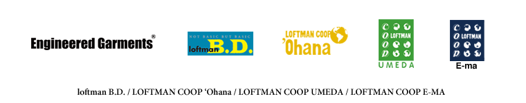 Engineered Garments/loftman B.D./LOFTMAN COOP UMEDA/LOFTMAN COOP 'Ohana/LOFTMAN COOP E-ma